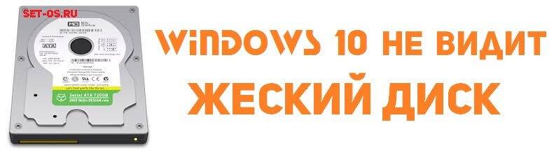 что делать windows 10 не видит жесткий диск